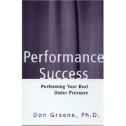 Performance Success: Performing Your Best Under Pressure by Greene